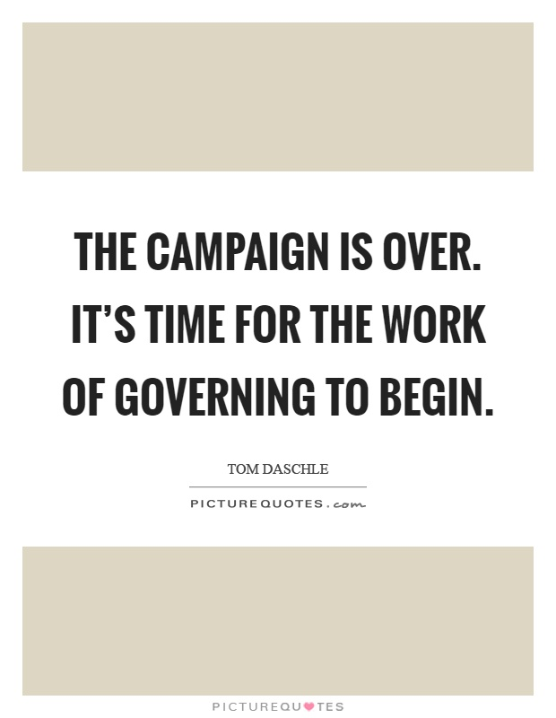 The campaign is over. It's time for the work of governing to begin Picture Quote #1