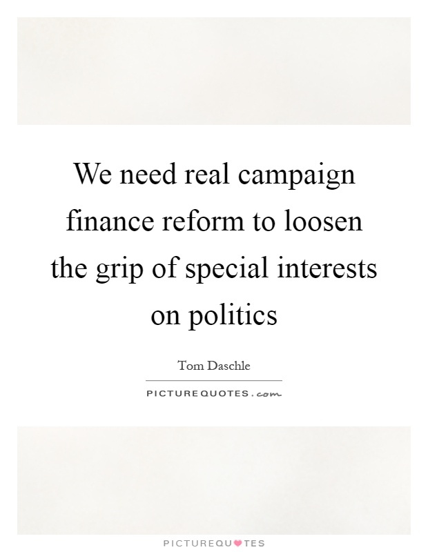 We need real campaign finance reform to loosen the grip of special interests on politics Picture Quote #1