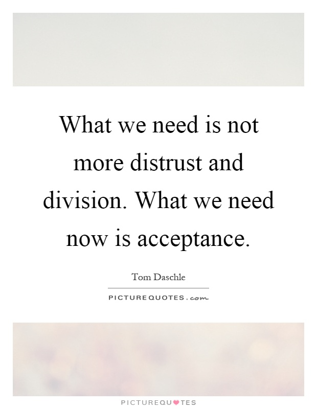 What we need is not more distrust and division. What we need now is acceptance Picture Quote #1