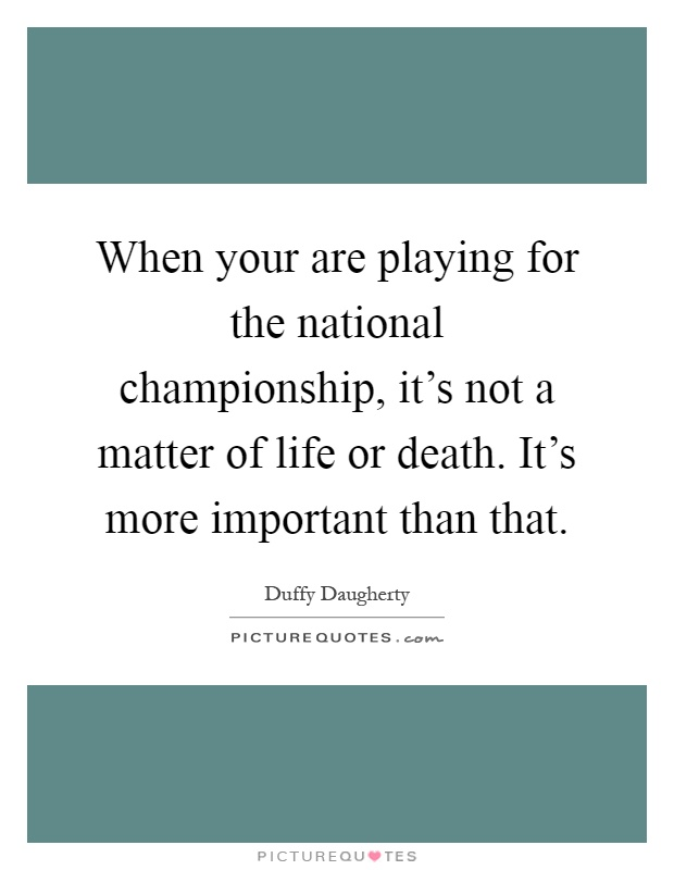 When your are playing for the national championship, it's not a matter of life or death. It's more important than that Picture Quote #1