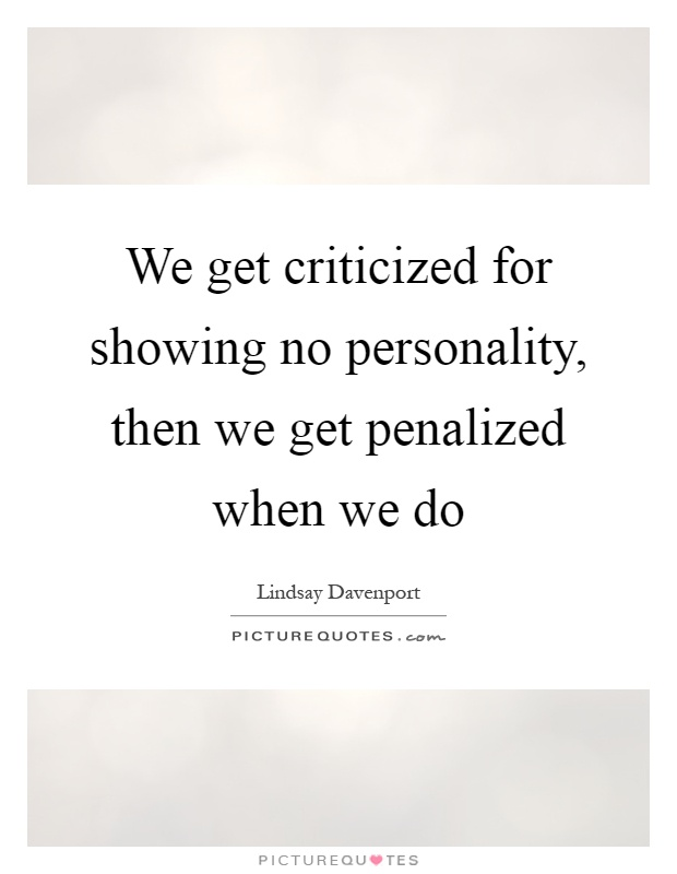 We get criticized for showing no personality, then we get penalized when we do Picture Quote #1