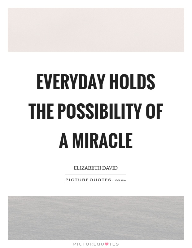 Everyday holds the possibility of a miracle Picture Quote #1