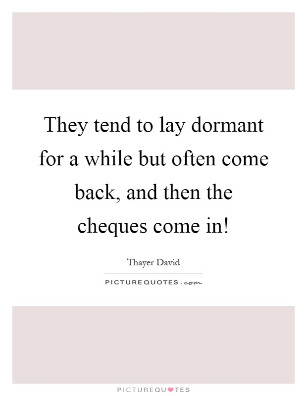 They tend to lay dormant for a while but often come back, and then the cheques come in! Picture Quote #1