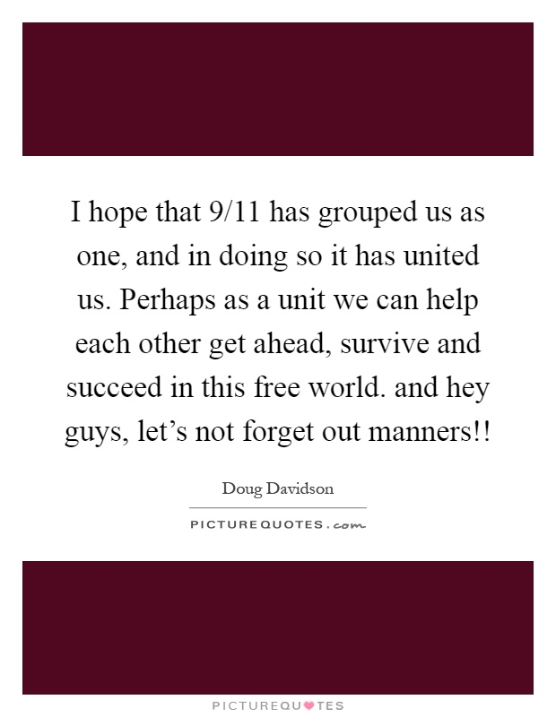 I hope that 9/11 has grouped us as one, and in doing so it has united us. Perhaps as a unit we can help each other get ahead, survive and succeed in this free world. and hey guys, let's not forget out manners!! Picture Quote #1