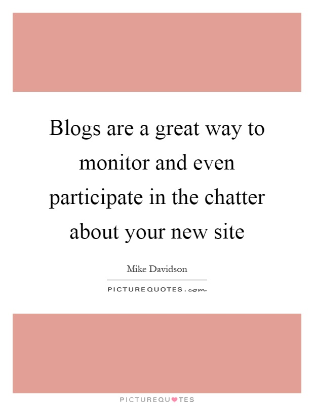 Blogs are a great way to monitor and even participate in the chatter about your new site Picture Quote #1