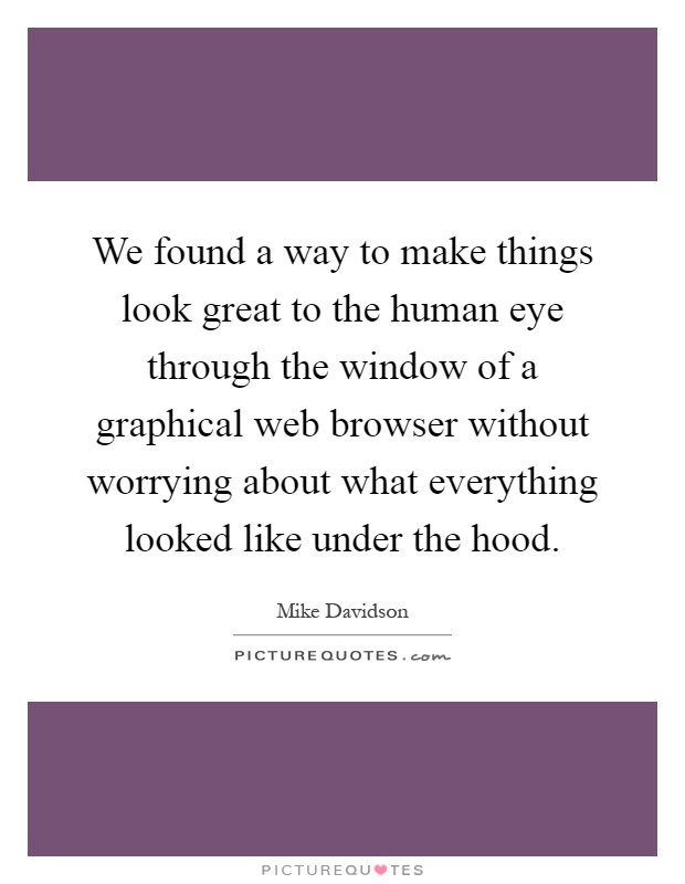 We found a way to make things look great to the human eye through the window of a graphical web browser without worrying about what everything looked like under the hood Picture Quote #1