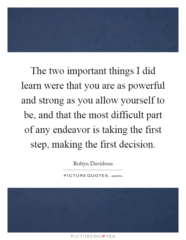 The two important things I did learn were that you are as powerful and strong as you allow yourself to be, and that the most difficult part of any endeavor is taking the first step, making the first decision Picture Quote #1