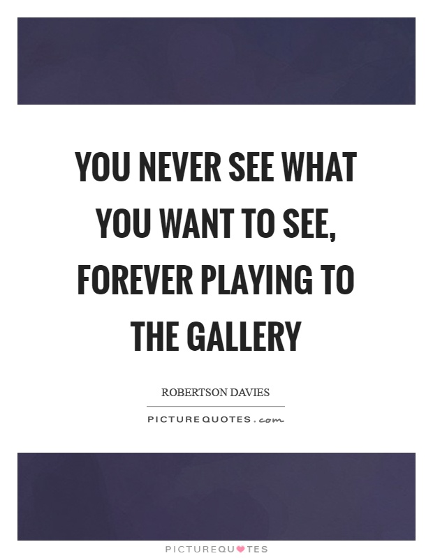 You never see what you want to see, forever playing to the gallery Picture Quote #1