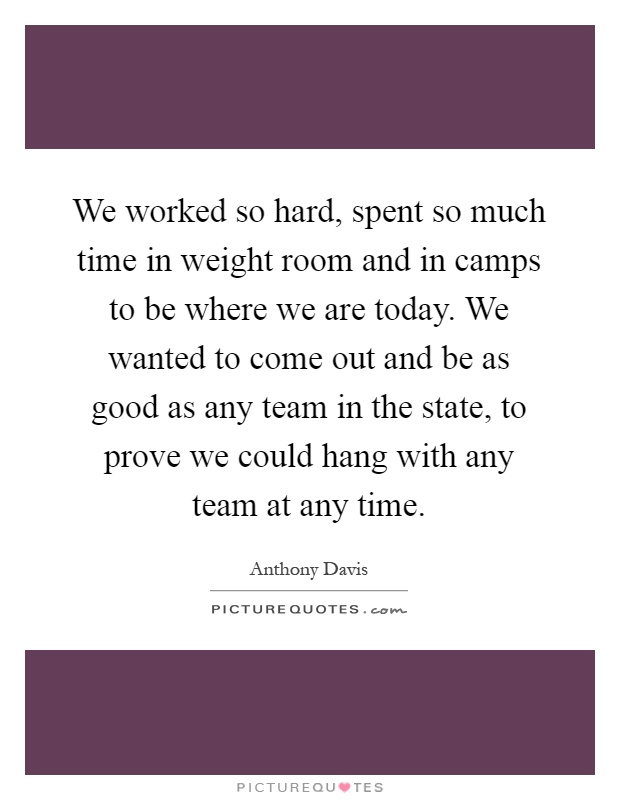 We worked so hard, spent so much time in weight room and in camps to be where we are today. We wanted to come out and be as good as any team in the state, to prove we could hang with any team at any time Picture Quote #1
