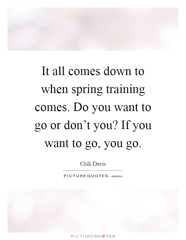 It all comes down to when spring training comes. Do you want to go or don't you? If you want to go, you go Picture Quote #1