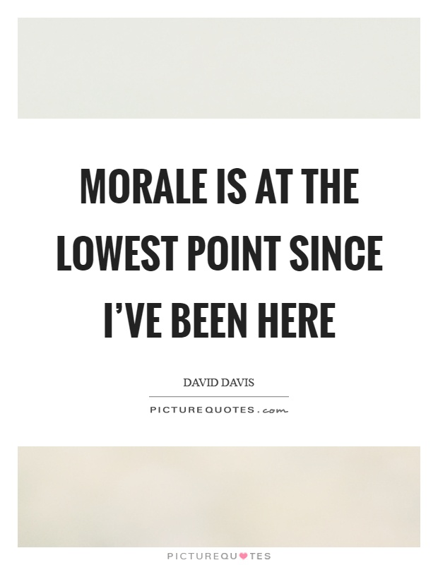 Morale is at the lowest point since I've been here Picture Quote #1