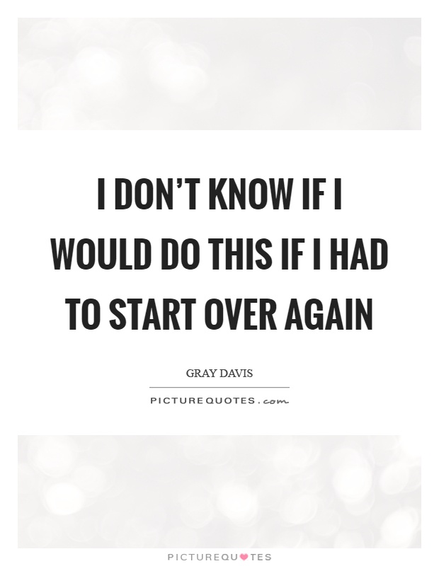 I don't know if I would do this if I had to start over again Picture Quote #1