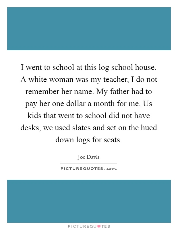 I went to school at this log school house. A white woman was my teacher, I do not remember her name. My father had to pay her one dollar a month for me. Us kids that went to school did not have desks, we used slates and set on the hued down logs for seats Picture Quote #1