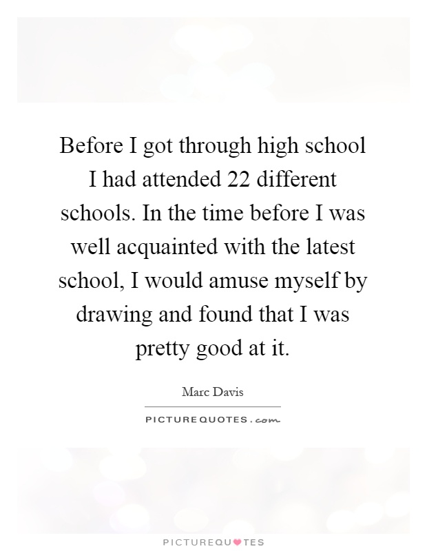 Before I got through high school I had attended 22 different schools. In the time before I was well acquainted with the latest school, I would amuse myself by drawing and found that I was pretty good at it Picture Quote #1