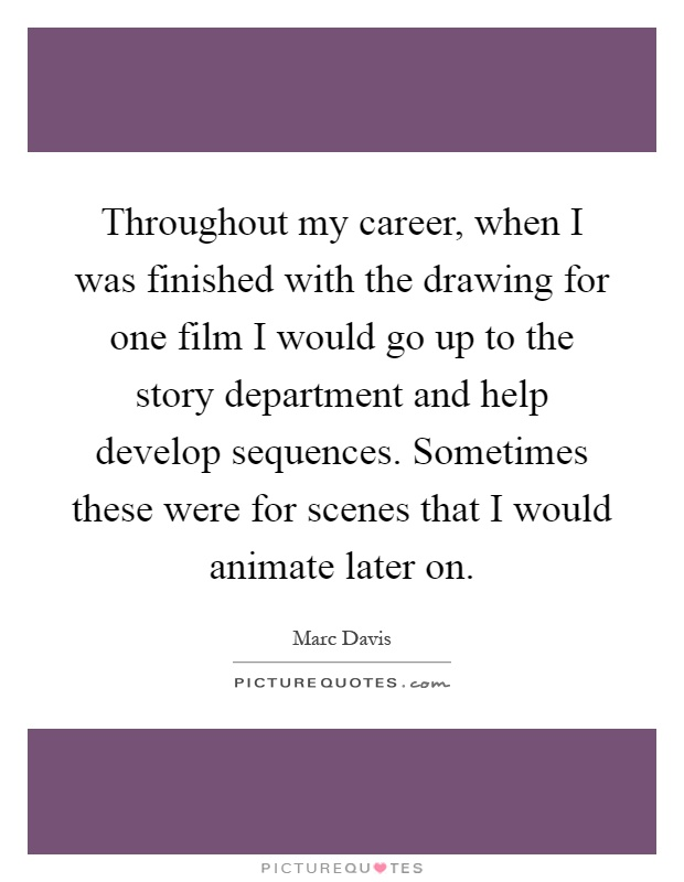 Throughout my career, when I was finished with the drawing for one film I would go up to the story department and help develop sequences. Sometimes these were for scenes that I would animate later on Picture Quote #1