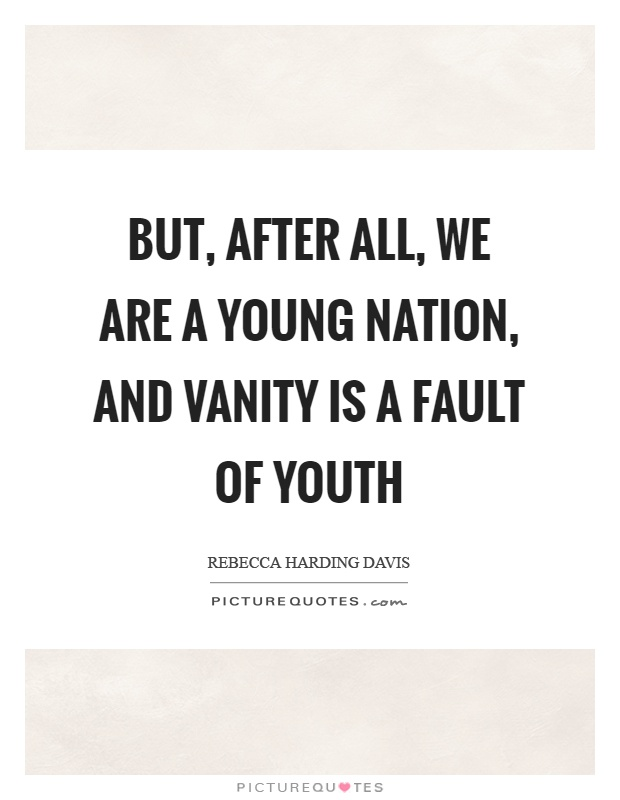 But, after all, we are a young nation, and vanity is a fault of youth Picture Quote #1