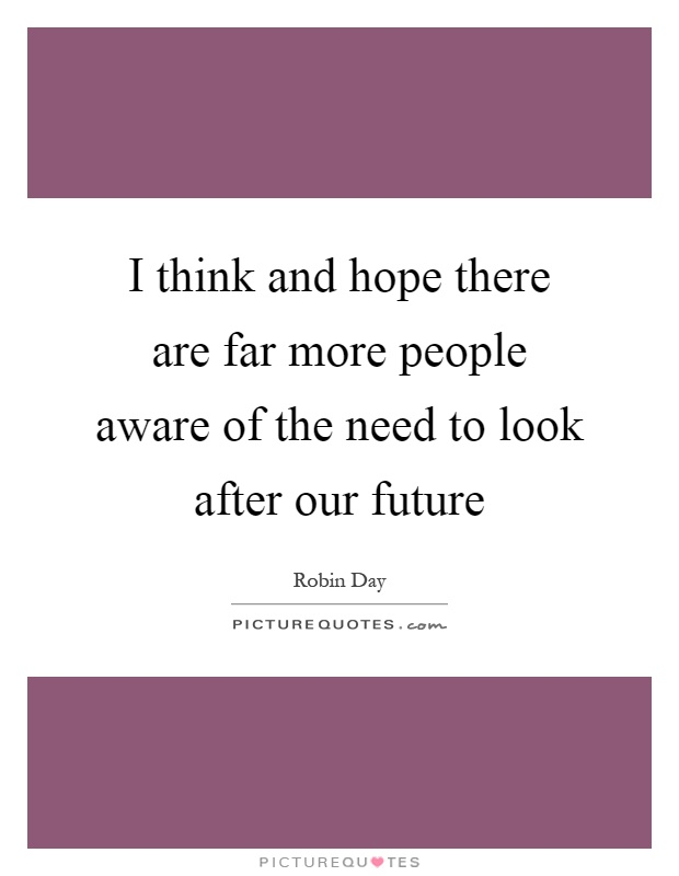 I think and hope there are far more people aware of the need to look after our future Picture Quote #1