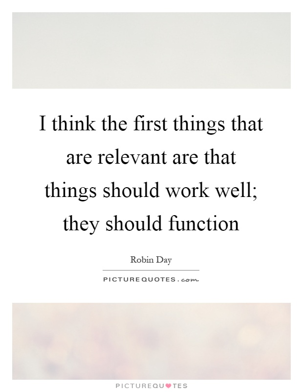 I think the first things that are relevant are that things should work well; they should function Picture Quote #1