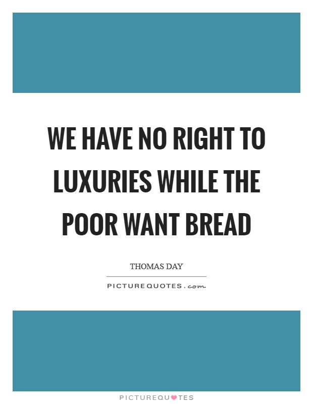 We have no right to luxuries while the poor want bread Picture Quote #1