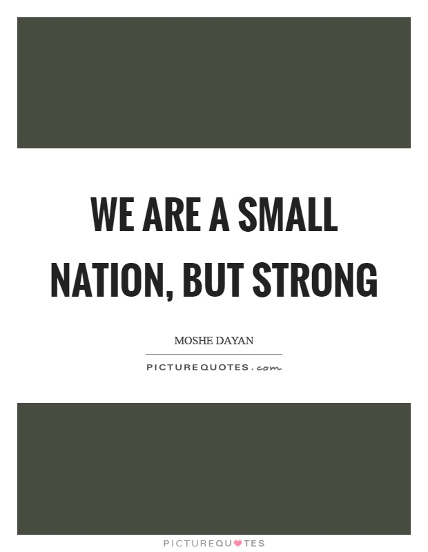 We are a small nation, but strong Picture Quote #1