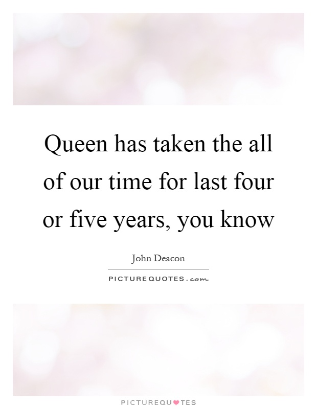 Queen has taken the all of our time for last four or five years, you know Picture Quote #1
