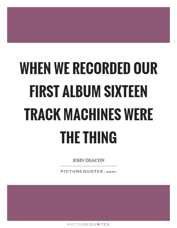 When we recorded our first album sixteen track machines were the thing Picture Quote #1