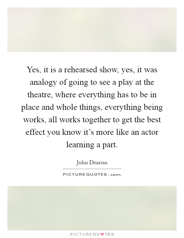 Yes, it is a rehearsed show, yes, it was analogy of going to see a play at the theatre, where everything has to be in place and whole things, everything being works, all works together to get the best effect you know it's more like an actor learning a part Picture Quote #1