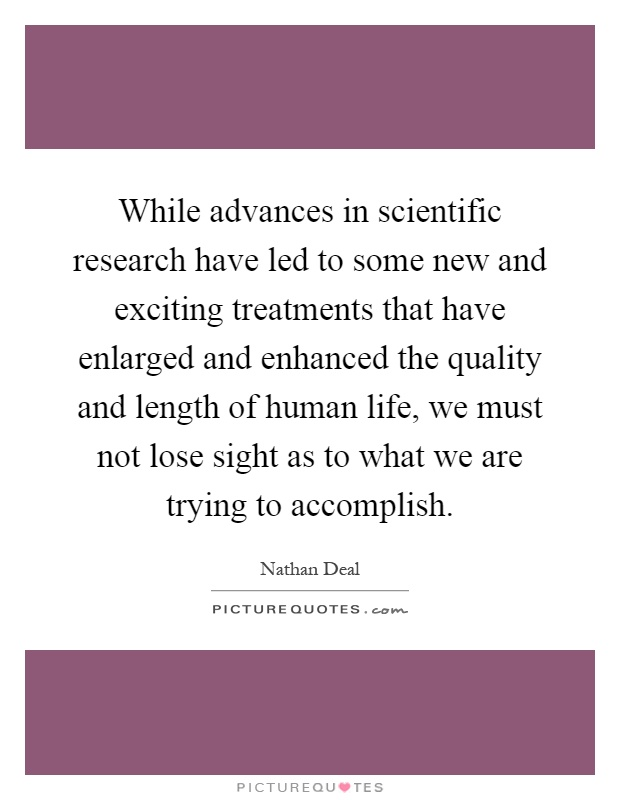 While advances in scientific research have led to some new and exciting treatments that have enlarged and enhanced the quality and length of human life, we must not lose sight as to what we are trying to accomplish Picture Quote #1