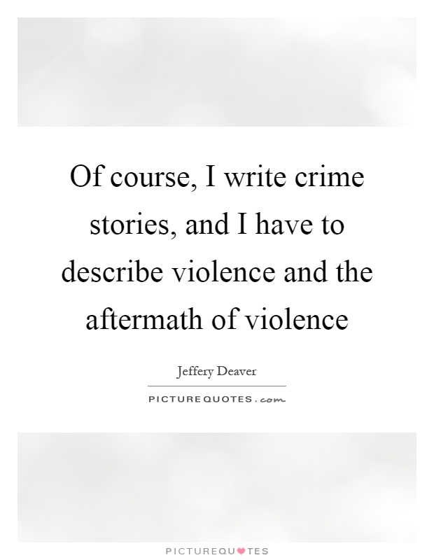 Of course, I write crime stories, and I have to describe violence and the aftermath of violence Picture Quote #1