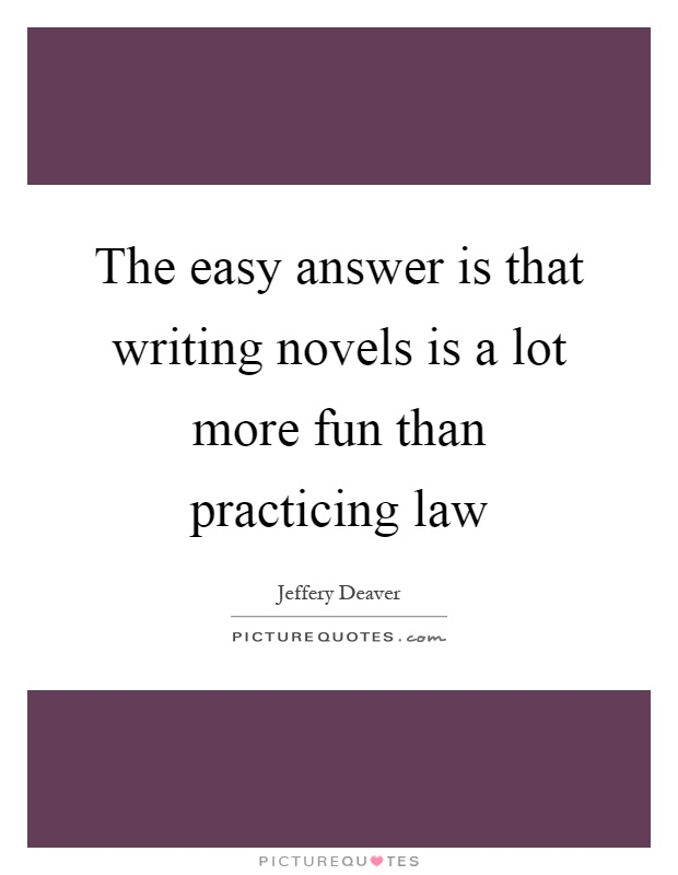 The easy answer is that writing novels is a lot more fun than practicing law Picture Quote #1