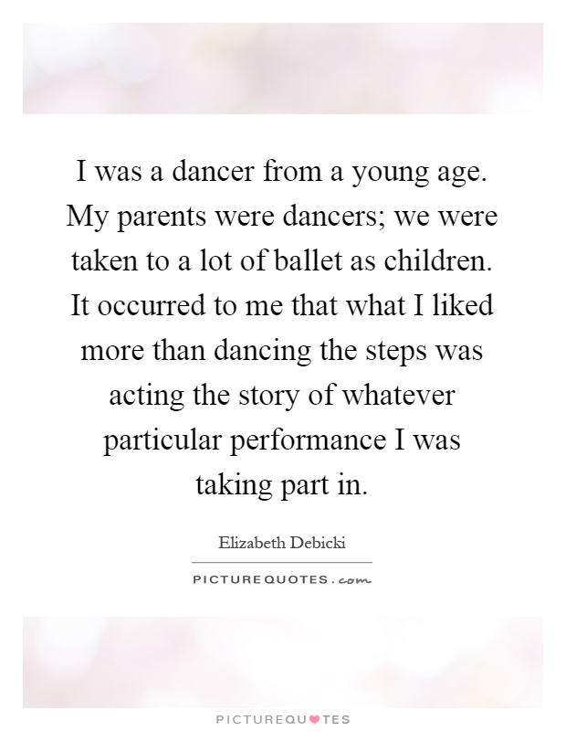I was a dancer from a young age. My parents were dancers; we were taken to a lot of ballet as children. It occurred to me that what I liked more than dancing the steps was acting the story of whatever particular performance I was taking part in Picture Quote #1