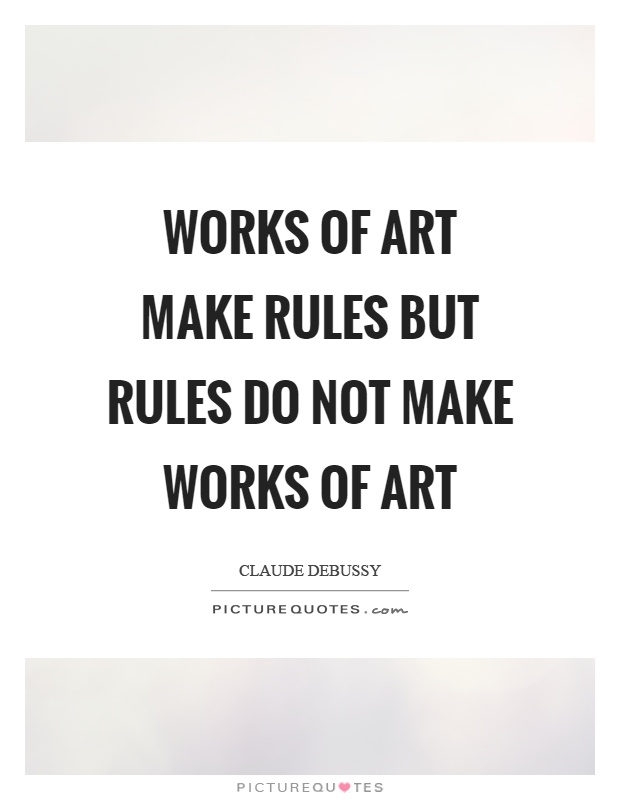 Works of art make rules but rules do not make works of art Picture Quote #1