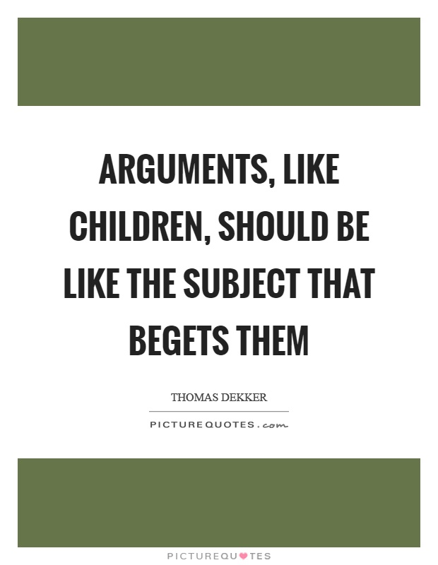 Arguments, like children, should be like the subject that begets them Picture Quote #1