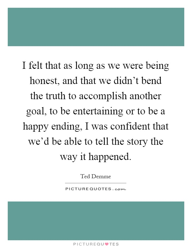 I felt that as long as we were being honest, and that we didn't bend the truth to accomplish another goal, to be entertaining or to be a happy ending, I was confident that we'd be able to tell the story the way it happened Picture Quote #1