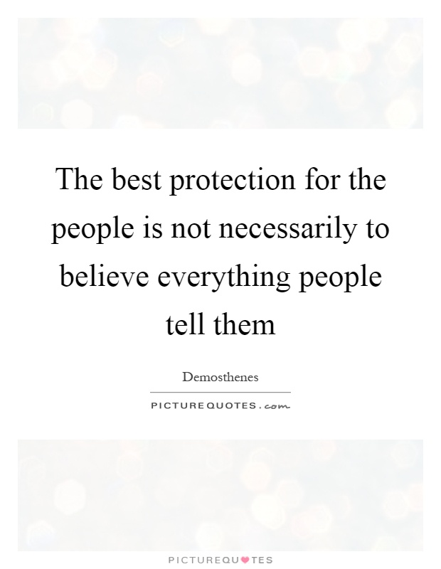 The best protection for the people is not necessarily to believe everything people tell them Picture Quote #1