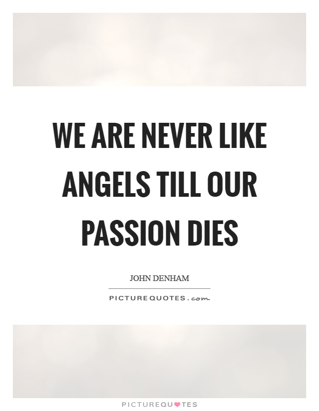 We are never like angels till our passion dies Picture Quote #1