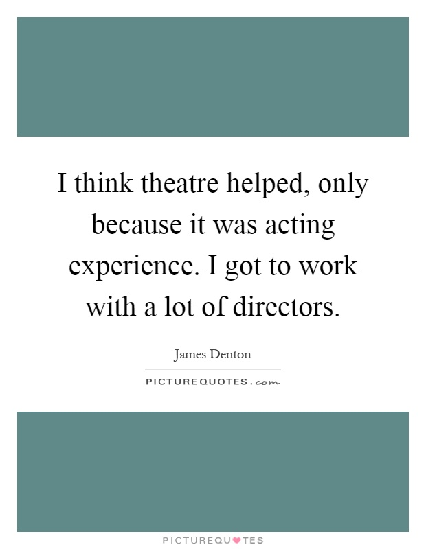 I think theatre helped, only because it was acting experience. I got to work with a lot of directors Picture Quote #1