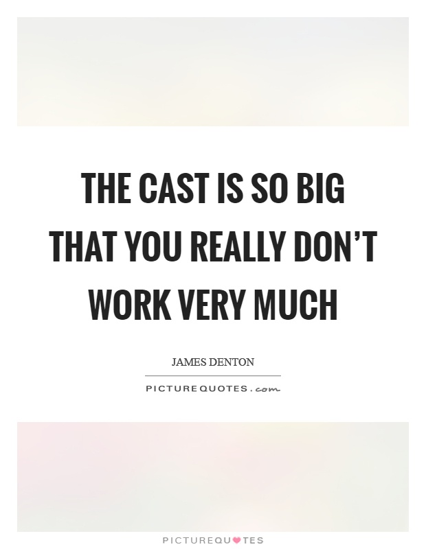 The cast is so big that you really don't work very much Picture Quote #1