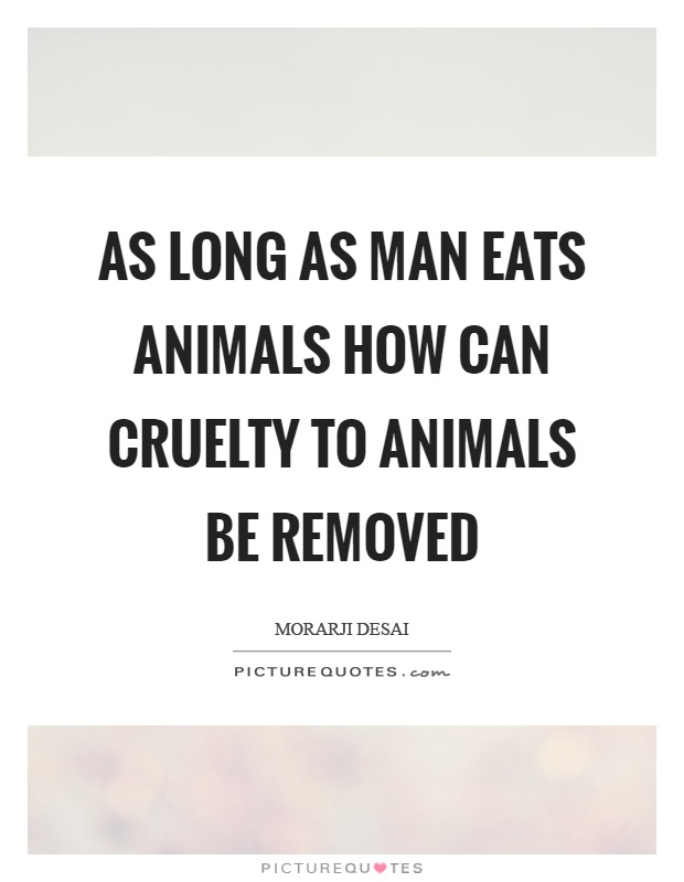 As long as man eats animals how can cruelty to animals be removed Picture Quote #1