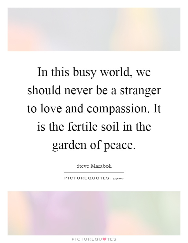 In this busy world, we should never be a stranger to love and compassion. It is the fertile soil in the garden of peace Picture Quote #1