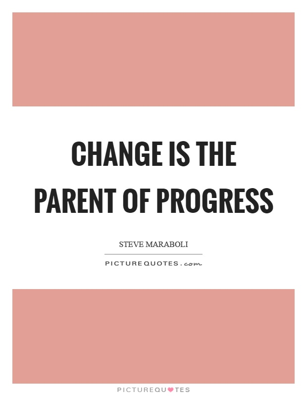Change is the parent of progress Picture Quote #1