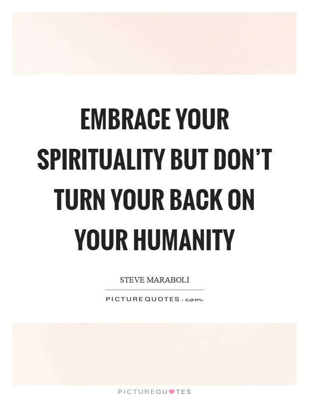 Embrace your spirituality but don't turn your back on your humanity Picture Quote #1