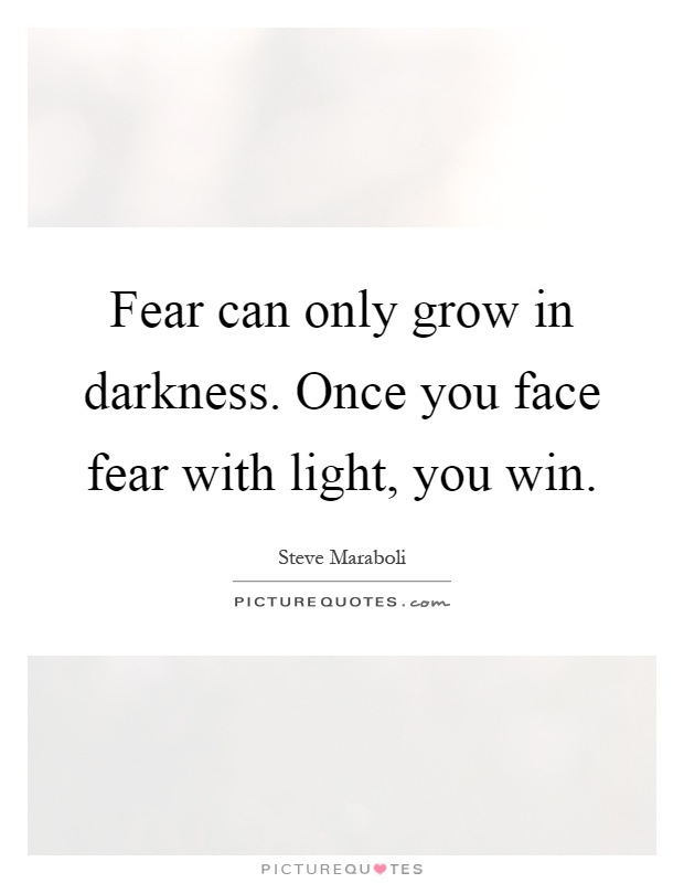 Fear can only grow in darkness. Once you face fear with light, you win Picture Quote #1