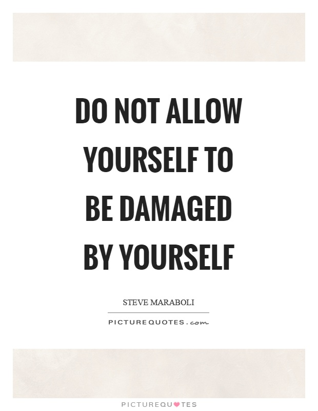 Do not allow yourself to be damaged by yourself Picture Quote #1