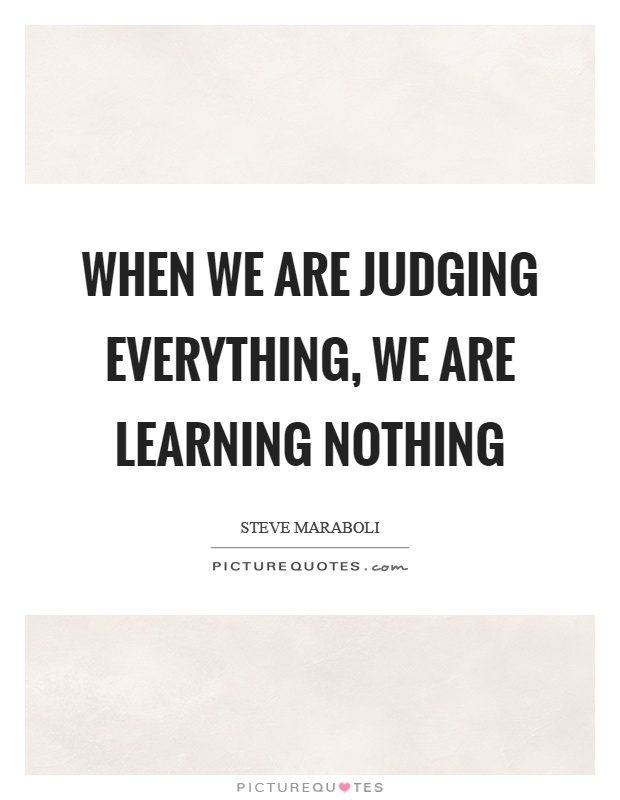 When we are judging everything, we are learning nothing Picture Quote #1