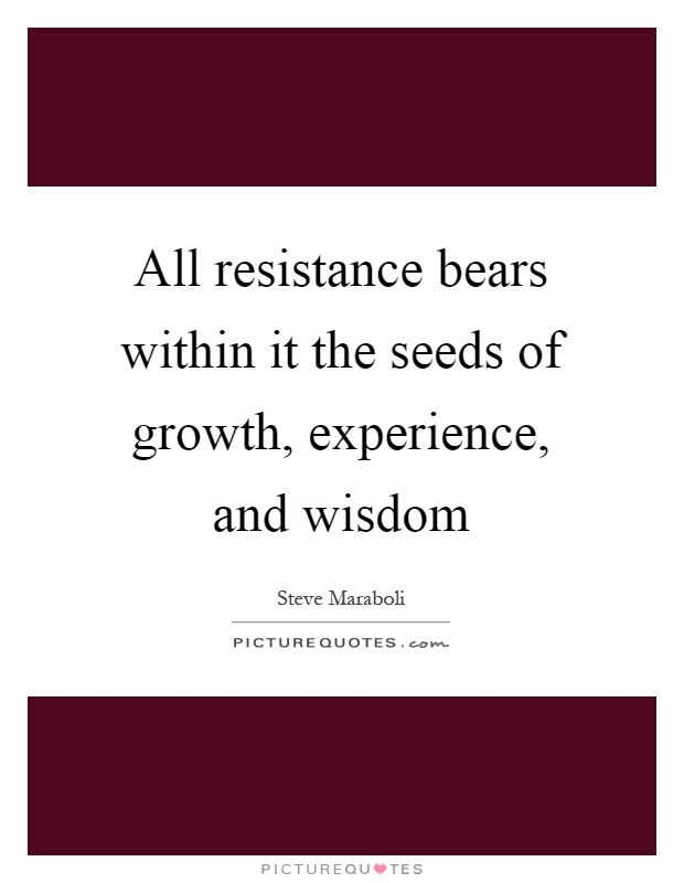 all resistance bears in it the seeds of growth experience