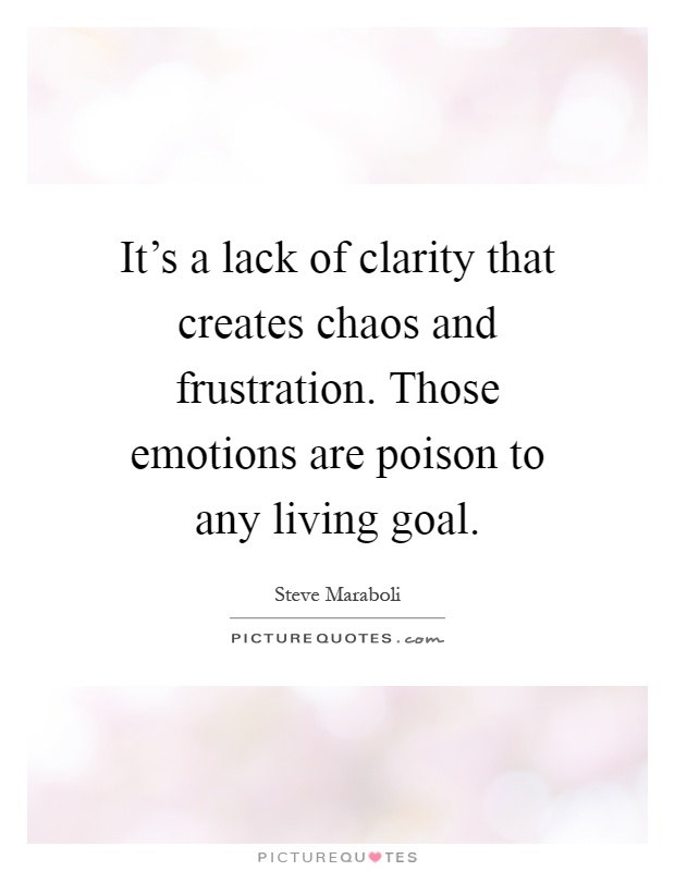 It's a lack of clarity that creates chaos and frustration. Those emotions are poison to any living goal Picture Quote #1