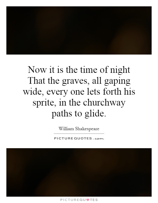 Now it is the time of night That the graves, all gaping wide, every one lets forth his sprite, in the churchway paths to glide Picture Quote #1