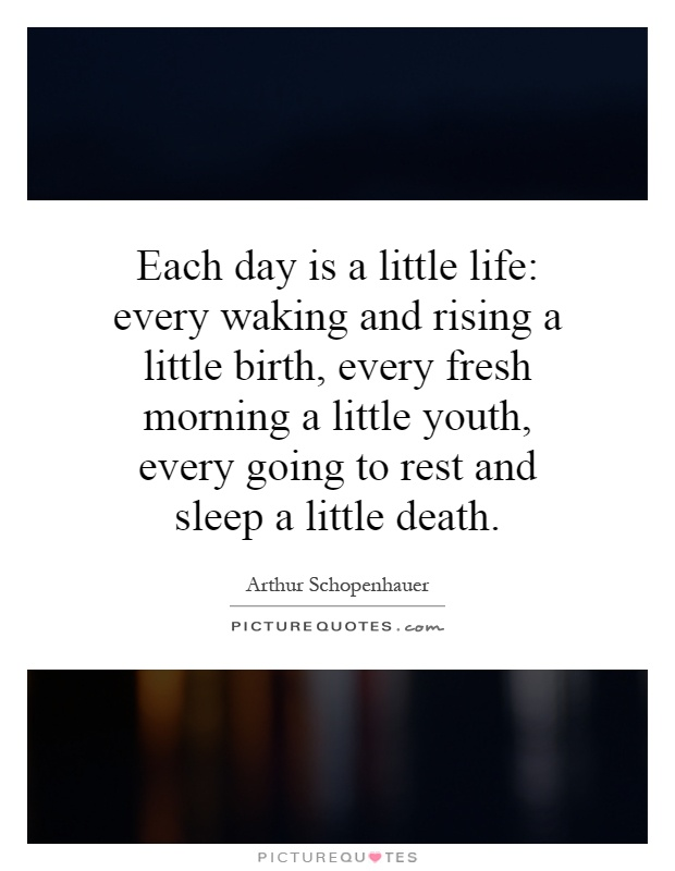 Each day is a little life: every waking and rising a little birth, every fresh morning a little youth, every going to rest and sleep a little death Picture Quote #1
