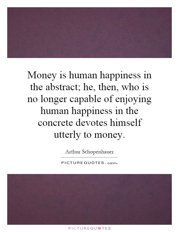 Money is human happiness in the abstract; he, then, who is no longer capable of enjoying human happiness in the concrete devotes himself utterly to money Picture Quote #1